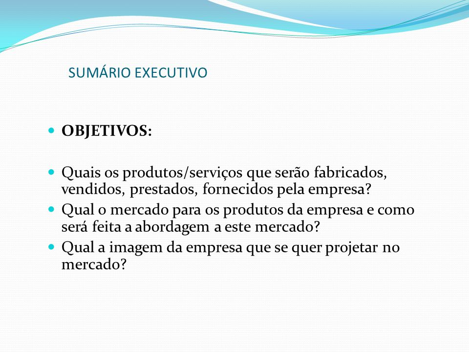 SUMÁRIO EXECUTIVO OBJETIVOS: Quais os produtos/serviços que serão fabricados, vendidos, prestados, fornecidos pela empresa