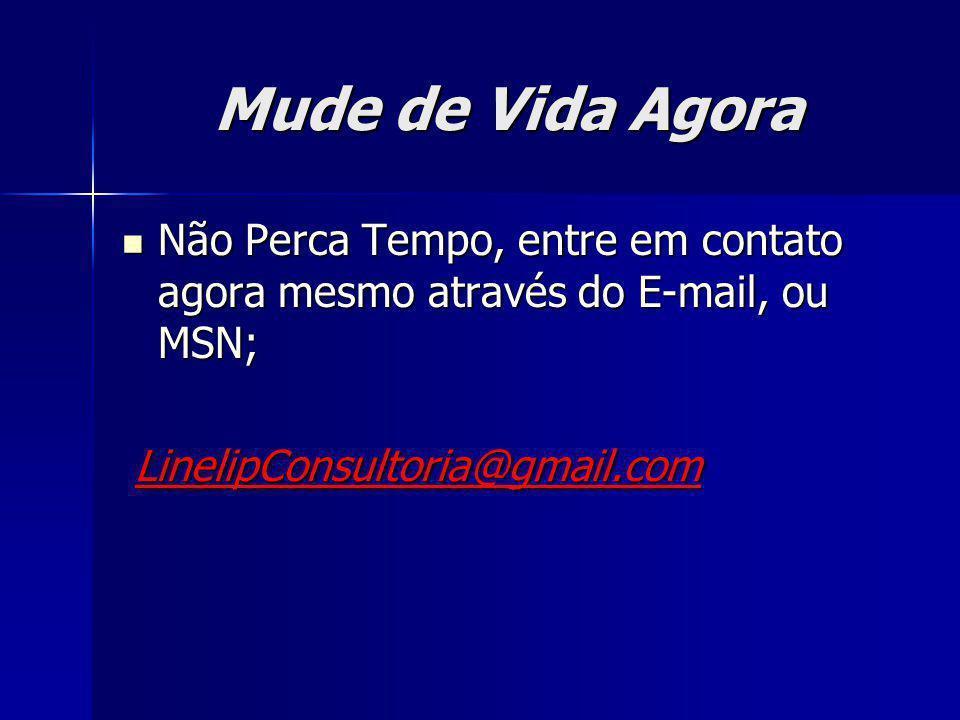 Mude de Vida Agora Não Perca Tempo, entre em contato agora mesmo através do E-mail, ou MSN; LinelipConsultoria@gmail.com.