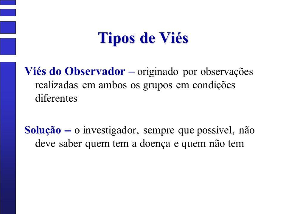 Tipos de Viés Viés do Observador – originado por observações realizadas em ambos os grupos em condições diferentes.
