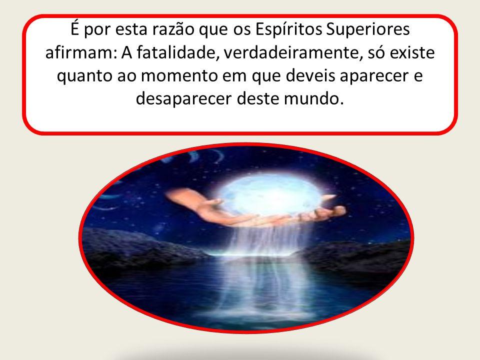 É por esta razão que os Espíritos Superiores afirmam: A fatalidade, verdadeiramente, só existe quanto ao momento em que deveis aparecer e desaparecer deste mundo.