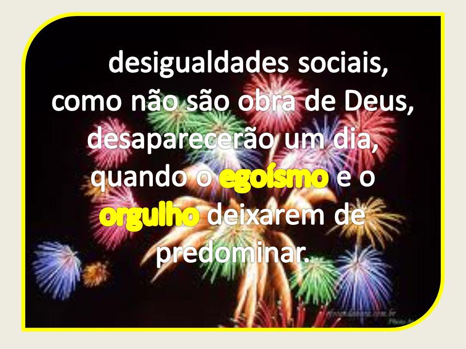 As desigualdades sociais, como não são obra de Deus, desaparecerão um dia, quando o egoísmo e o orgulho deixarem de predominar.