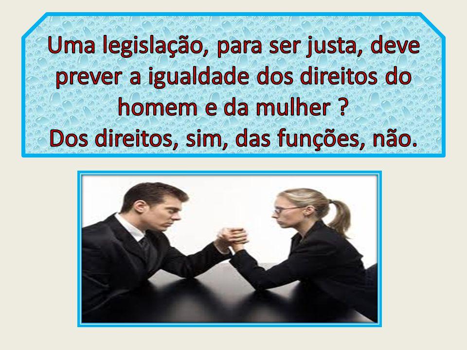 Uma legislação, para ser justa, deve prever a igualdade dos direitos do homem e da mulher .