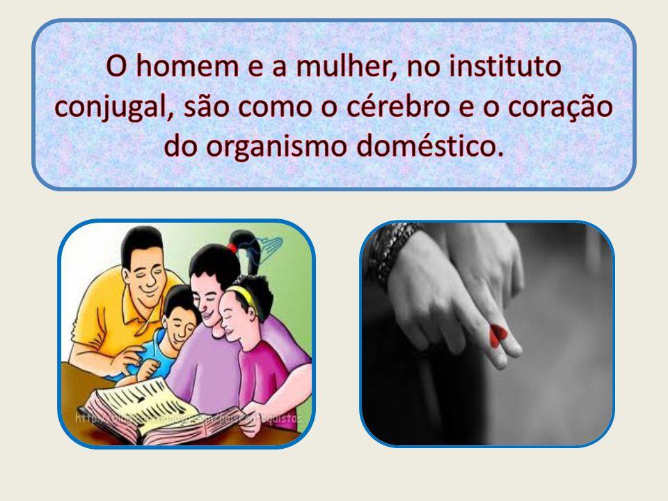 O homem e a mulher, no instituto conjugal, são como o cérebro e o coração do organismo doméstico.