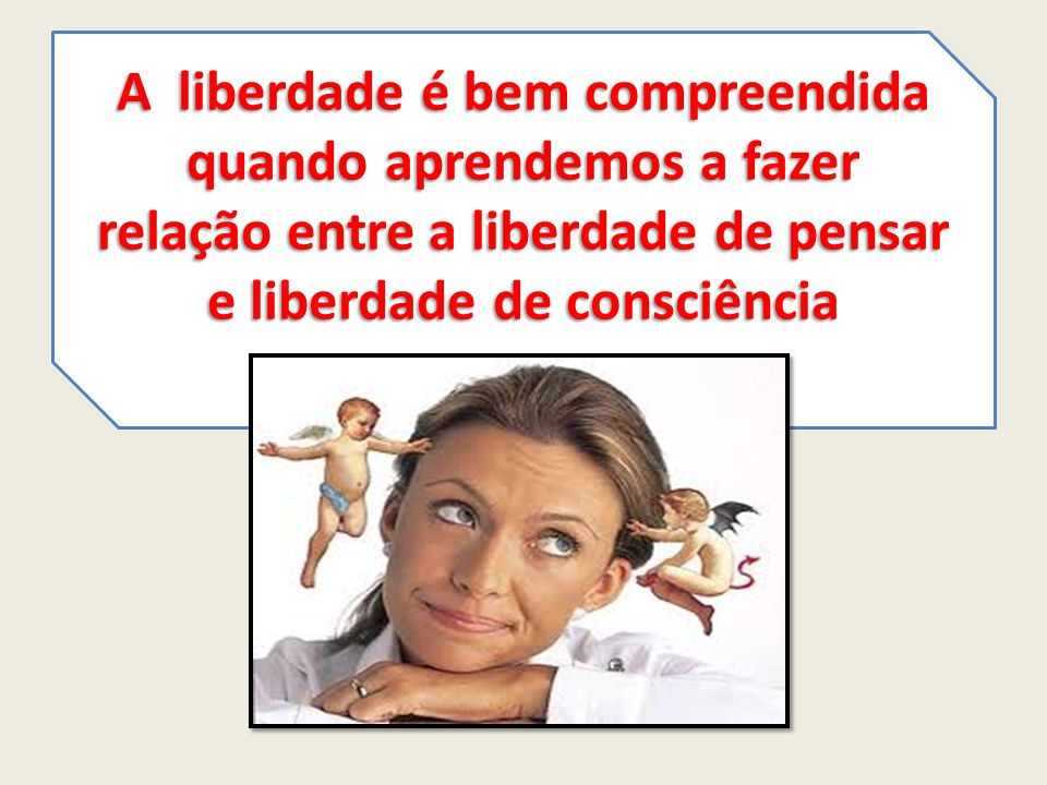 A liberdade é bem compreendida quando aprendemos a fazer relação entre a liberdade de pensar e liberdade de consciência