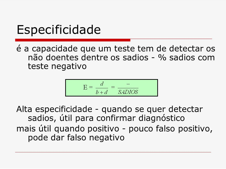 Especificidade é a capacidade que um teste tem de detectar os não doentes dentre os sadios - % sadios com teste negativo.