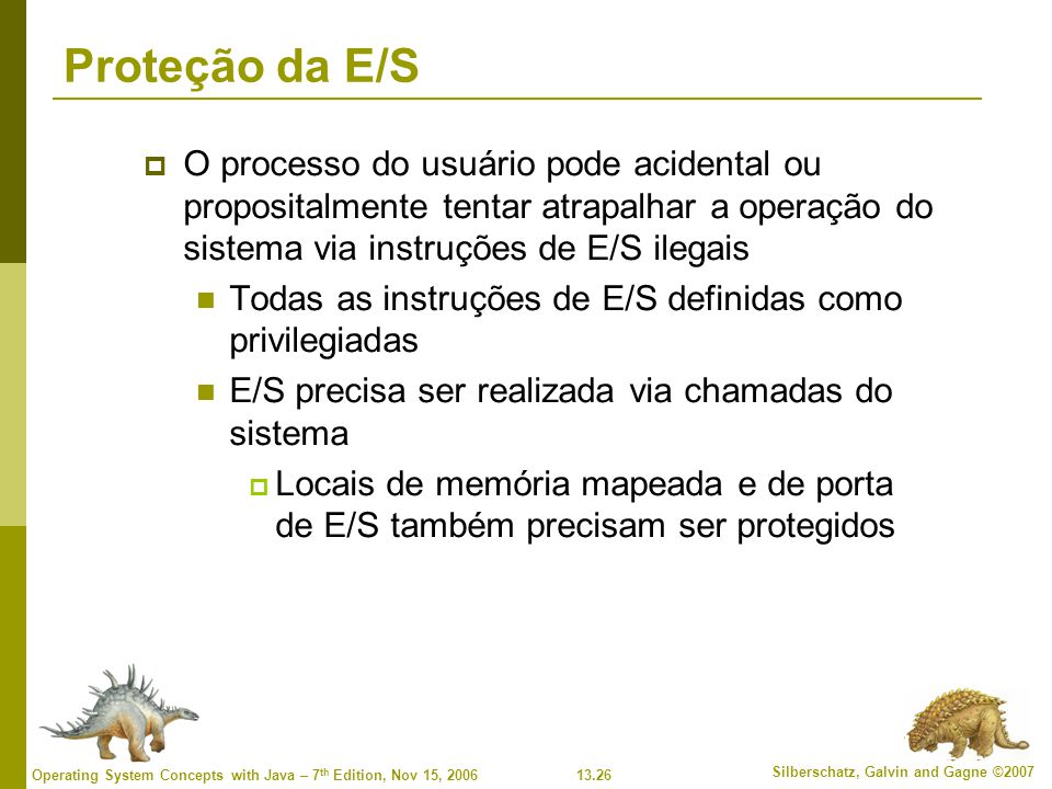 Proteção da E/S O processo do usuário pode acidental ou propositalmente tentar atrapalhar a operação do sistema via instruções de E/S ilegais.