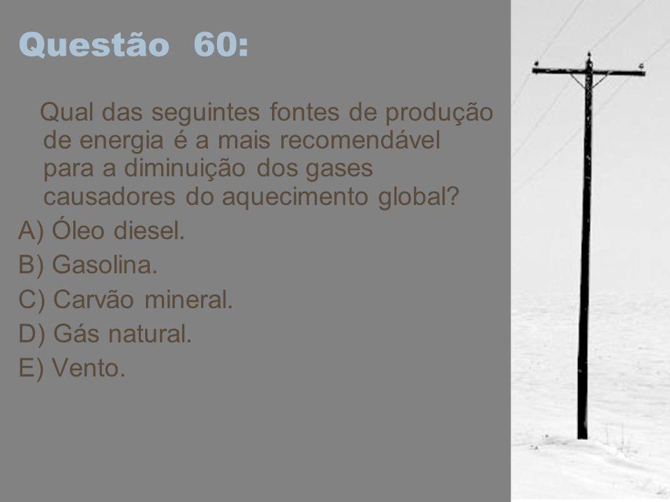 Questão 60: Qual das seguintes fontes de produção de energia é a mais recomendável para a diminuição dos gases causadores do aquecimento global