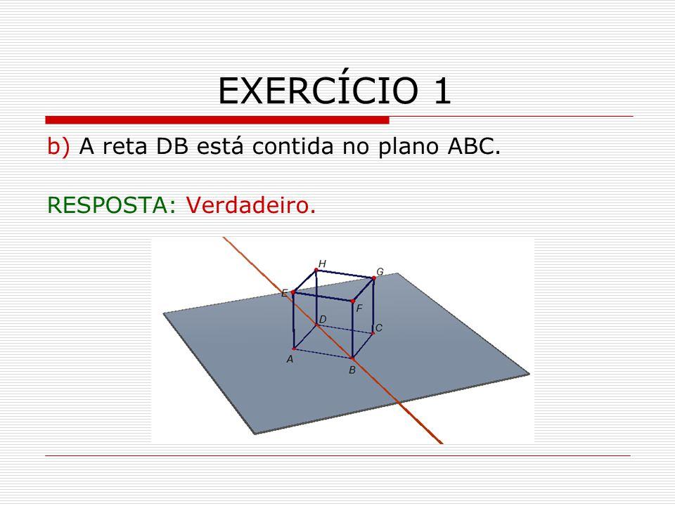 EXERCÍCIO 1 b) A reta DB está contida no plano ABC.