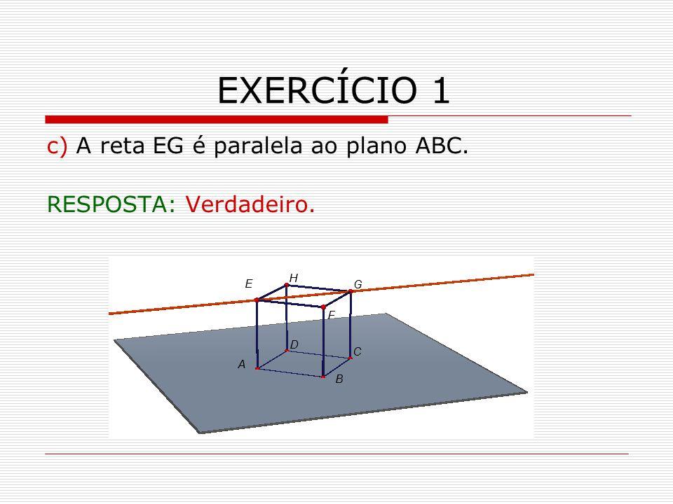 EXERCÍCIO 1 c) A reta EG é paralela ao plano ABC.