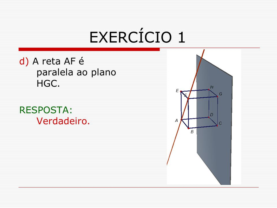 EXERCÍCIO 1 d) A reta AF é paralela ao plano HGC.