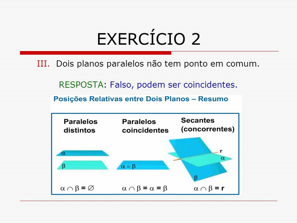 EXERCÍCIO 2 III. Dois planos paralelos não tem ponto em comum.
