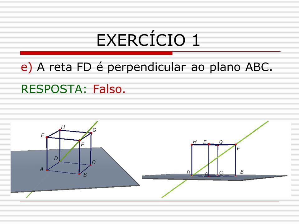 EXERCÍCIO 1 e) A reta FD é perpendicular ao plano ABC.