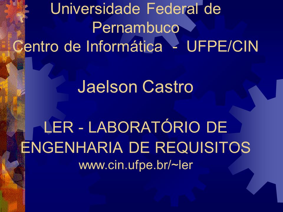 Universidade Federal de Pernambuco Centro de Informática - UFPE/CIN Jaelson Castro LER - LABORATÓRIO DE ENGENHARIA DE REQUISITOS www.cin.ufpe.br/~ler