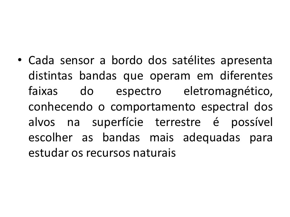 Cada sensor a bordo dos satélites apresenta distintas bandas que operam em diferentes faixas do espectro eletromagnético, conhecendo o comportamento espectral dos alvos na superfície terrestre é possível escolher as bandas mais adequadas para estudar os recursos naturais
