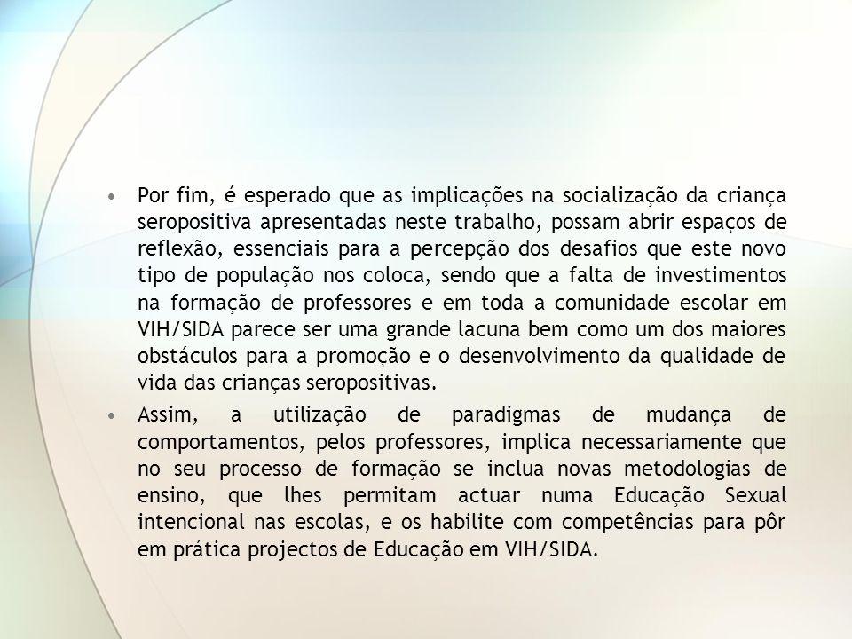 Por fim, é esperado que as implicações na socialização da criança seropositiva apresentadas neste trabalho, possam abrir espaços de reflexão, essenciais para a percepção dos desafios que este novo tipo de população nos coloca, sendo que a falta de investimentos na formação de professores e em toda a comunidade escolar em VIH/SIDA parece ser uma grande lacuna bem como um dos maiores obstáculos para a promoção e o desenvolvimento da qualidade de vida das crianças seropositivas.