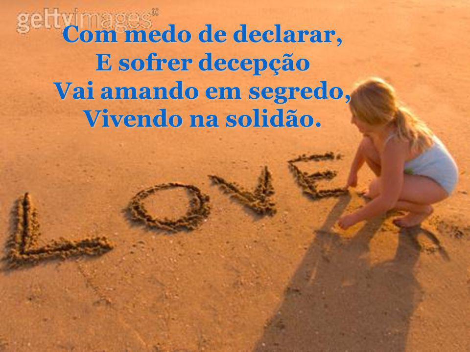 Com medo de declarar, E sofrer decepção Vai amando em segredo, Vivendo na solidão.