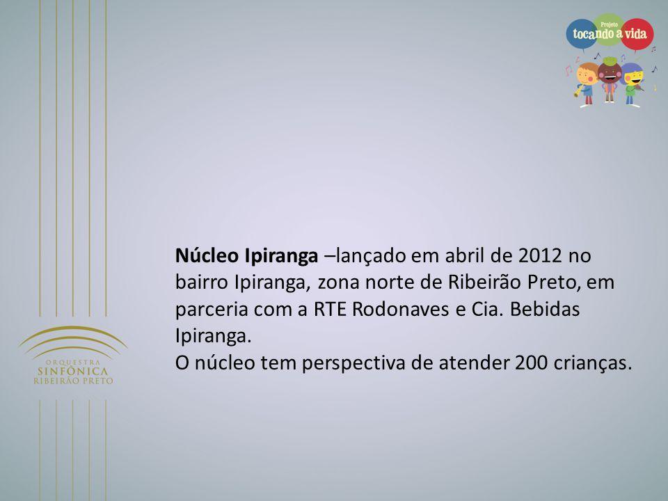 Núcleo Ipiranga –lançado em abril de 2012 no bairro Ipiranga, zona norte de Ribeirão Preto, em parceria com a RTE Rodonaves e Cia. Bebidas Ipiranga. O núcleo tem perspectiva de atender 200 crianças.