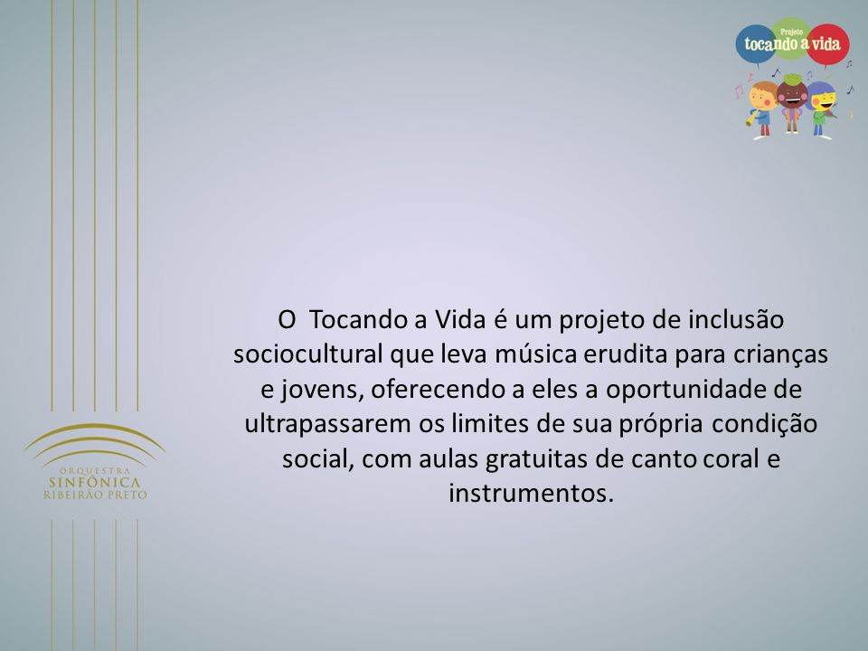 O Tocando a Vida é um projeto de inclusão sociocultural que leva música erudita para crianças e jovens, oferecendo a eles a oportunidade de ultrapassarem os limites de sua própria condição social, com aulas gratuitas de canto coral e instrumentos.
