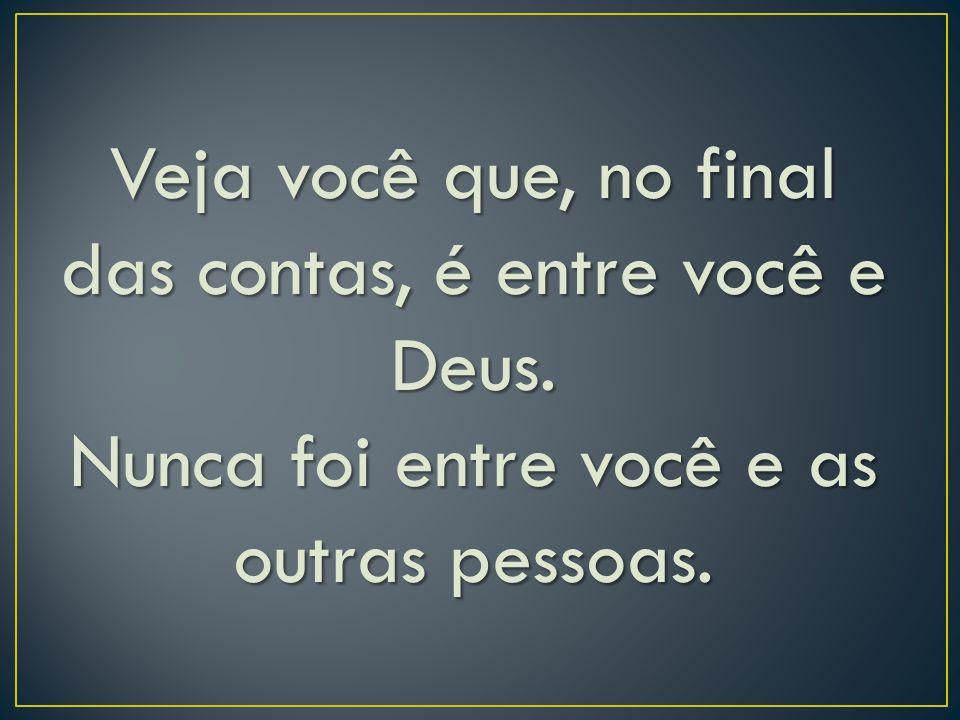 Veja você que, no final das contas, é entre você e Deus