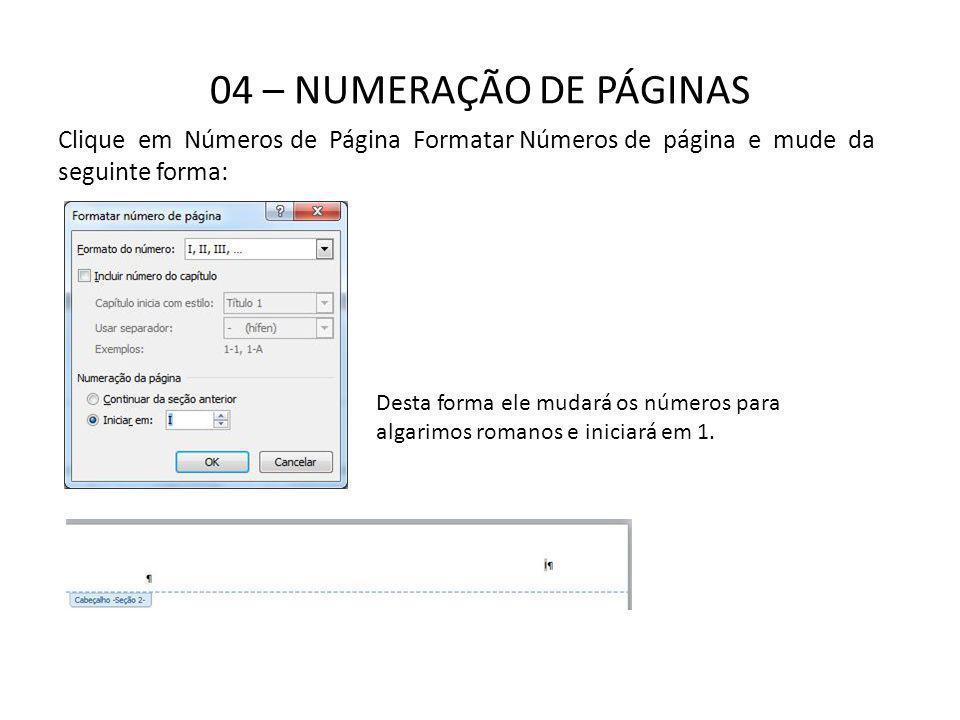 04 – NUMERAÇÃO DE PÁGINAS Clique em Números de Página Formatar Números de página e mude da seguinte forma: