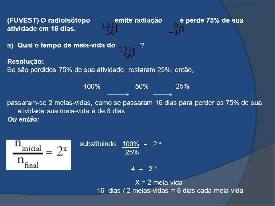 (FUVEST) O radioisótopo emite radiação e perde 75% de sua atividade em 16 dias.