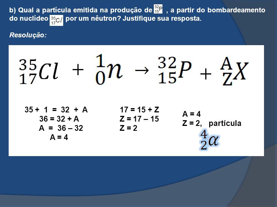 b) Qual a partícula emitida na produção de , a partir do bombardeamento do nuclídeo por um nêutron Justifique sua resposta.