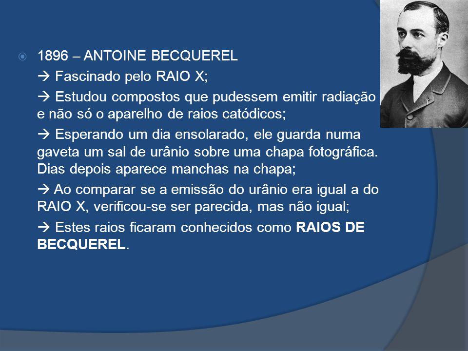 1896 – ANTOINE BECQUEREL  Fascinado pelo RAIO X;  Estudou compostos que pudessem emitir radiação e não só o aparelho de raios catódicos;