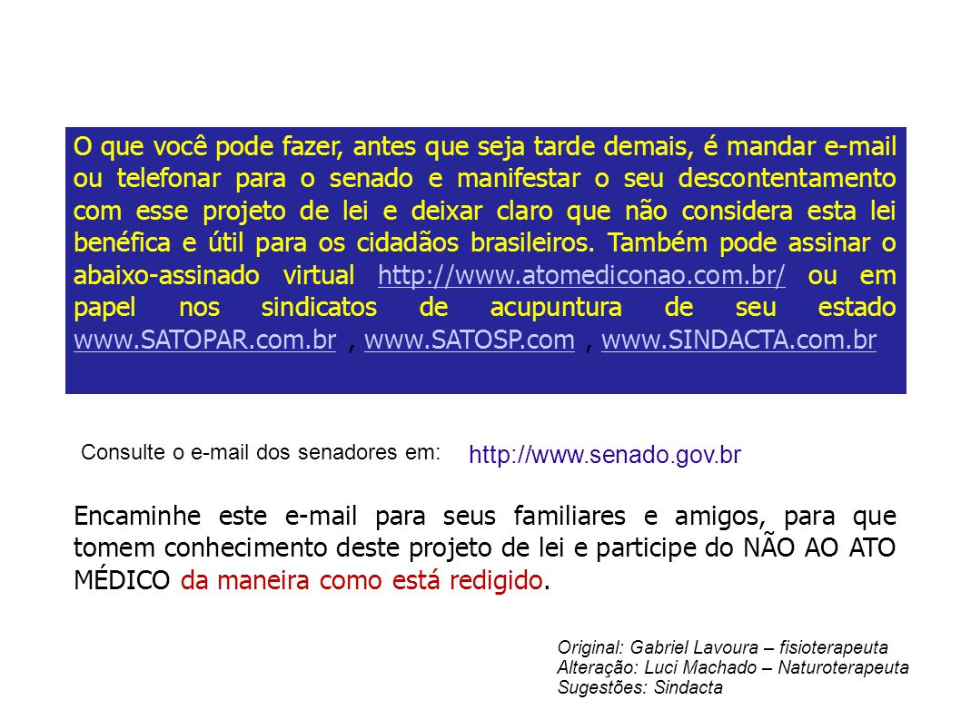 O que você pode fazer, antes que seja tarde demais, é mandar e-mail ou telefonar para o senado e manifestar o seu descontentamento com esse projeto de lei e deixar claro que não considera esta lei benéfica e útil para os cidadãos brasileiros. Também pode assinar o abaixo-assinado virtual http://www.atomediconao.com.br/ ou em papel nos sindicatos de acupuntura de seu estado www.SATOPAR.com.br , www.SATOSP.com , www.SINDACTA.com.br