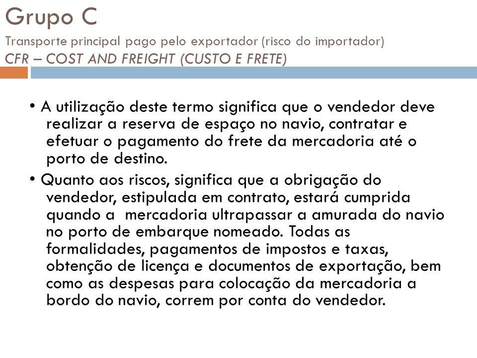 Grupo C Transporte principal pago pelo exportador (risco do importador) CFR – COST AND FREIGHT (CUSTO E FRETE)