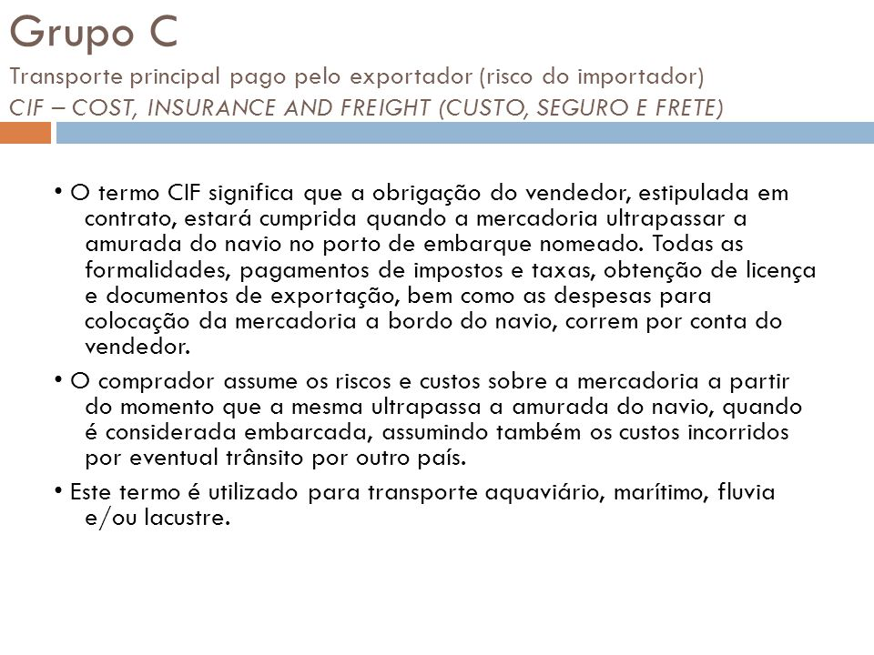 Grupo C Transporte principal pago pelo exportador (risco do importador) CIF – COST, INSURANCE AND FREIGHT (CUSTO, SEGURO E FRETE)