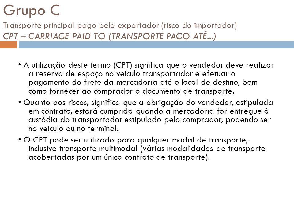 Grupo C Transporte principal pago pelo exportador (risco do importador) CPT – CARRIAGE PAID TO (TRANSPORTE PAGO ATÉ...)