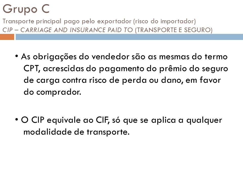 Grupo C Transporte principal pago pelo exportador (risco do importador) CIP – CARRIAGE AND INSURANCE PAID TO (TRANSPORTE E SEGURO)