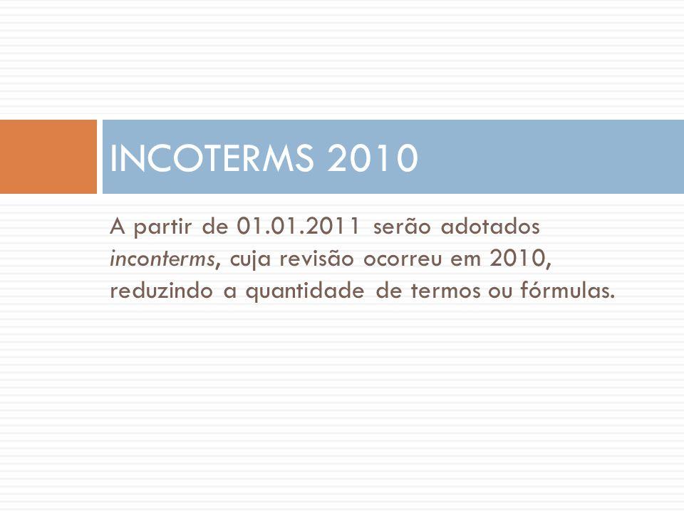 INCOTERMS 2010 A partir de 01.01.2011 serão adotados inconterms, cuja revisão ocorreu em 2010, reduzindo a quantidade de termos ou fórmulas.