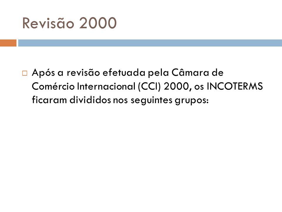 Revisão 2000 Após a revisão efetuada pela Câmara de Comércio Internacional (CCI) 2000, os INCOTERMS ficaram divididos nos seguintes grupos:
