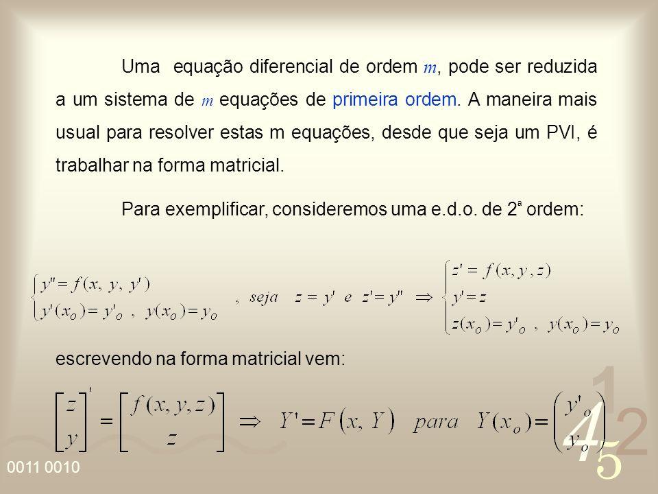 Uma equação diferencial de ordem m, pode ser reduzida a um sistema de m equações de primeira ordem. A maneira mais usual para resolver estas m equações, desde que seja um PVI, é trabalhar na forma matricial.