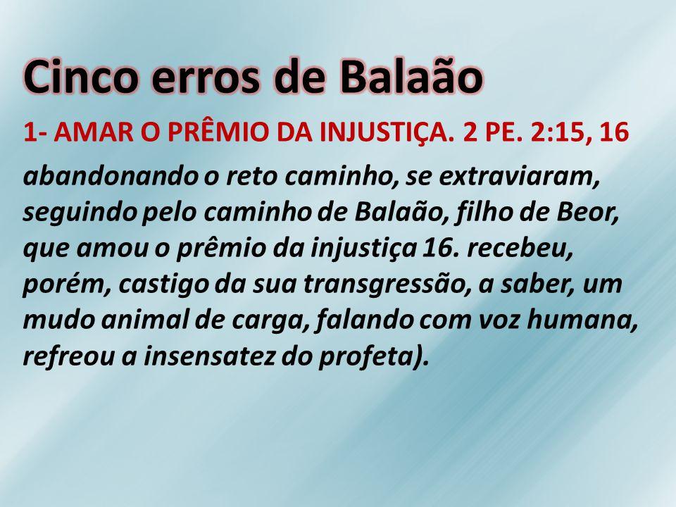 Cinco erros de Balaão 1- AMAR O PRÊMIO DA INJUSTIÇA. 2 PE. 2:15, 16