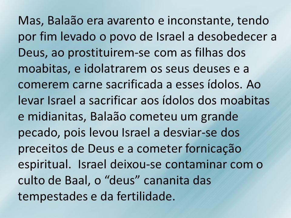 Mas, Balaão era avarento e inconstante, tendo por fim levado o povo de Israel a desobedecer a Deus, ao prostituirem-se com as filhas dos moabitas, e idolatrarem os seus deuses e a comerem carne sacrificada a esses ídolos.