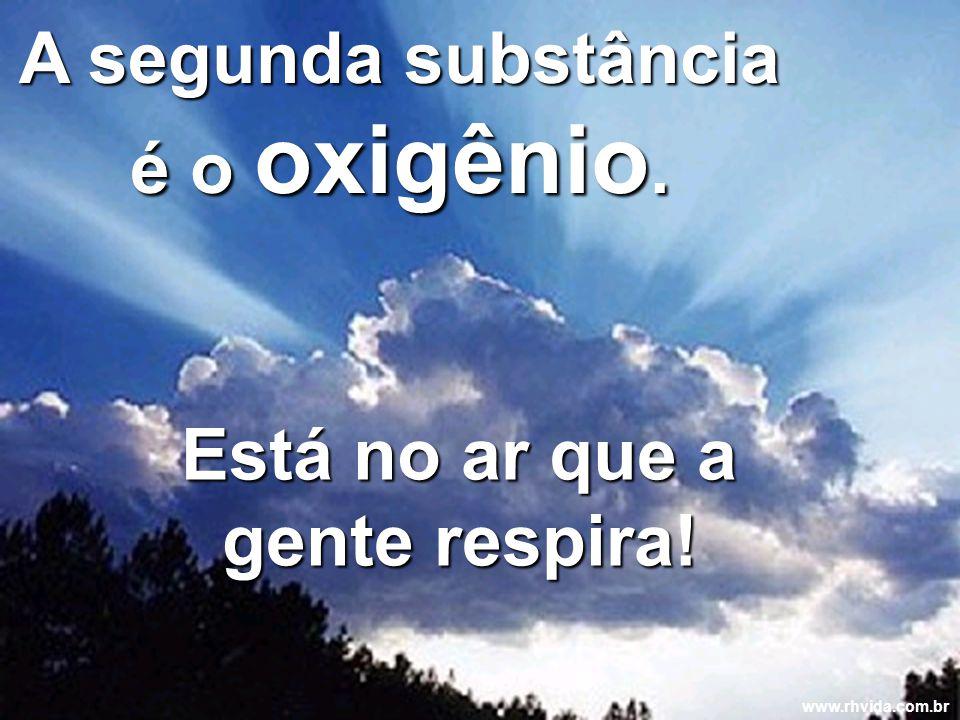 A segunda substância é o oxigênio. Está no ar que a gente respira!