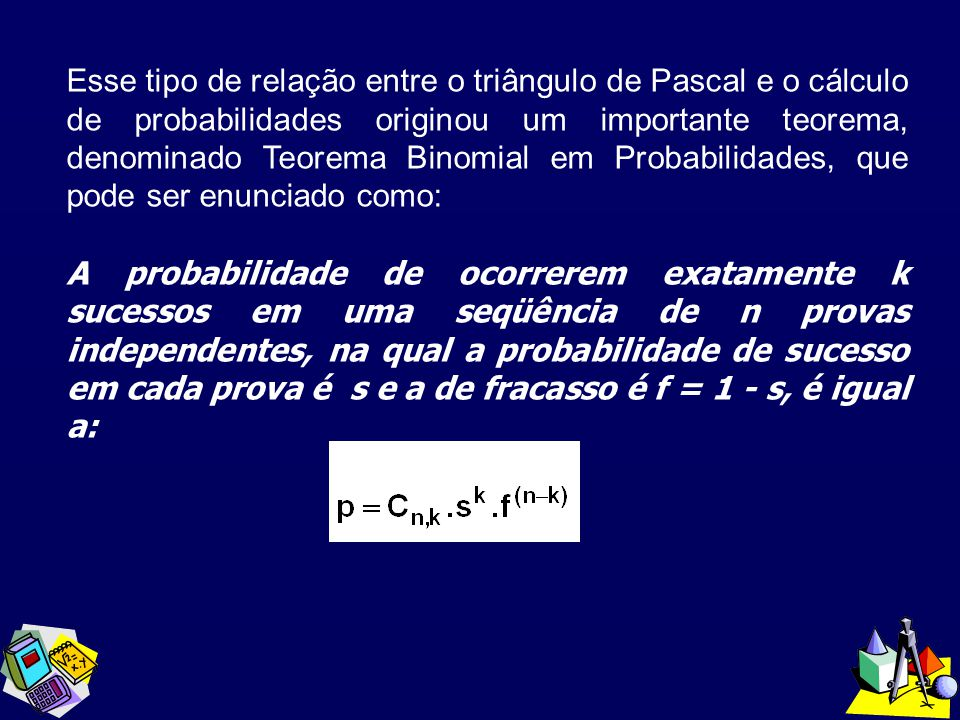 Esse tipo de relação entre o triângulo de Pascal e o cálculo de probabilidades originou um importante teorema, denominado Teorema Binomial em Probabilidades, que pode ser enunciado como: