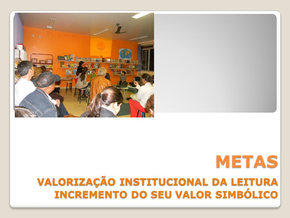 METAS VALORIZAÇÃO INSTITUCIONAL DA LEITURA INCREMENTO DO SEU VALOR SIMBÓLICO