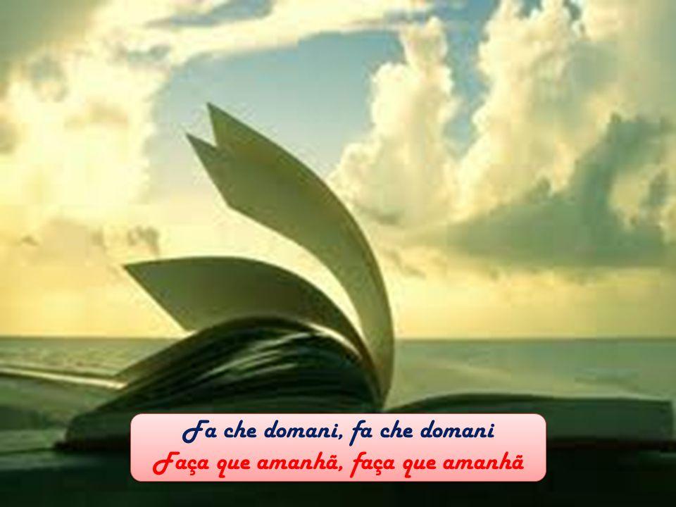Fa che domani, fa che domani Faça que amanhã, faça que amanhã