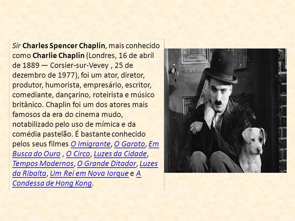 Sir Charles Spencer Chaplin, mais conhecido como Charlie Chaplin (Londres, 16 de abril de 1889 — Corsier-sur-Vevey , 25 de dezembro de 1977), foi um ator, diretor, produtor, humorista, empresário, escritor, comediante, dançarino, roteirista e músico britânico.