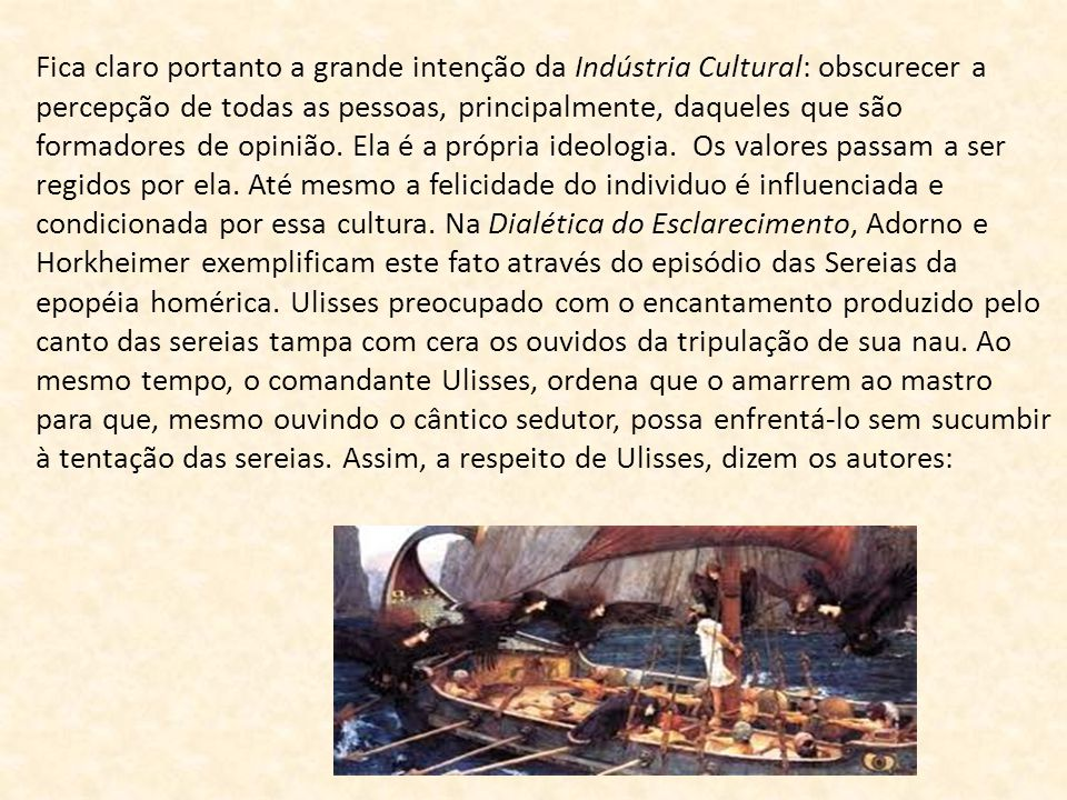 Fica claro portanto a grande intenção da Indústria Cultural: obscurecer a percepção de todas as pessoas, principalmente, daqueles que são formadores de opinião.