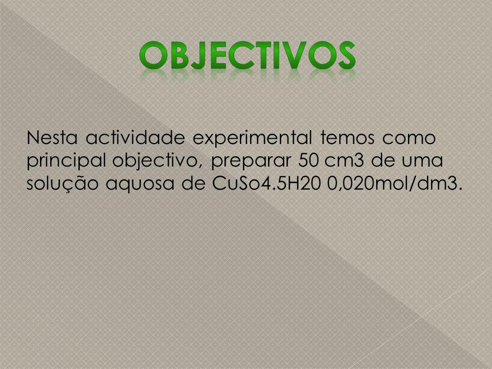 Objectivos Nesta actividade experimental temos como principal objectivo, preparar 50 cm3 de uma solução aquosa de CuSo4.5H20 0,020mol/dm3.