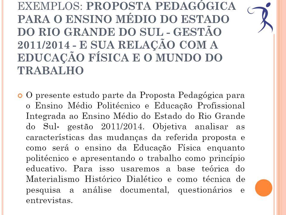 EXEMPLOS: PROPOSTA PEDAGÓGICA PARA O ENSINO MÉDIO DO ESTADO DO RIO GRANDE DO SUL - GESTÃO 2011/2014 - E SUA RELAÇÃO COM A EDUCAÇÃO FÍSICA E O MUNDO DO TRABALHO