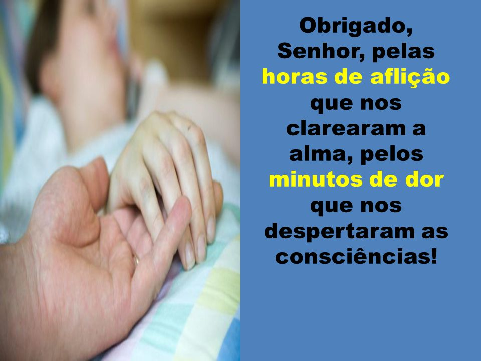 Obrigado, Senhor, pelas horas de aflição que nos clarearam a alma, pelos minutos de dor que nos despertaram as consciências!