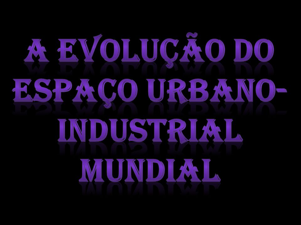 A evolução do espaço urbano-industrial mundial