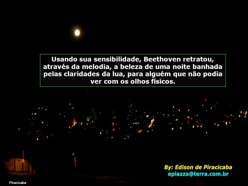 Usando sua sensibilidade, Beethoven retratou, através da melodia, a beleza de uma noite banhada pelas claridades da lua, para alguém que não podia ver com os olhos físicos.