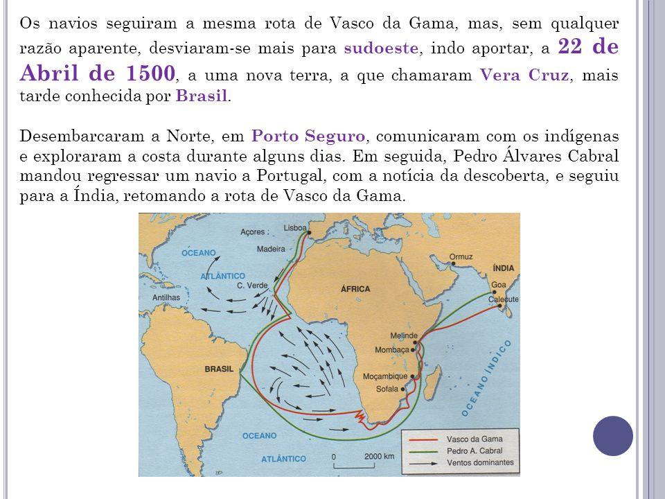 Os navios seguiram a mesma rota de Vasco da Gama, mas, sem qualquer razão aparente, desviaram-se mais para sudoeste, indo aportar, a 22 de Abril de 1500, a uma nova terra, a que chamaram Vera Cruz, mais tarde conhecida por Brasil.