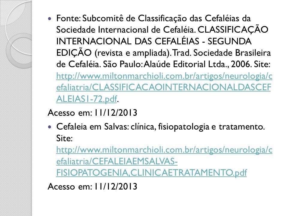 Fonte: Subcomitê de Classificação das Cefaléias da Sociedade Internacional de Cefaléia. CLASSIFICAÇÃO INTERNACIONAL DAS CEFALÉIAS - SEGUNDA EDIÇÃO (revista e ampliada). Trad. Sociedade Brasileira de Cefaléia. São Paulo: Alaúde Editorial Ltda., 2006. Site: http://www.miltonmarchioli.com.br/artigos/neurologia/c efaliatria/CLASSIFICACAOINTERNACIONALDASCEF ALEIAS1-72.pdf.